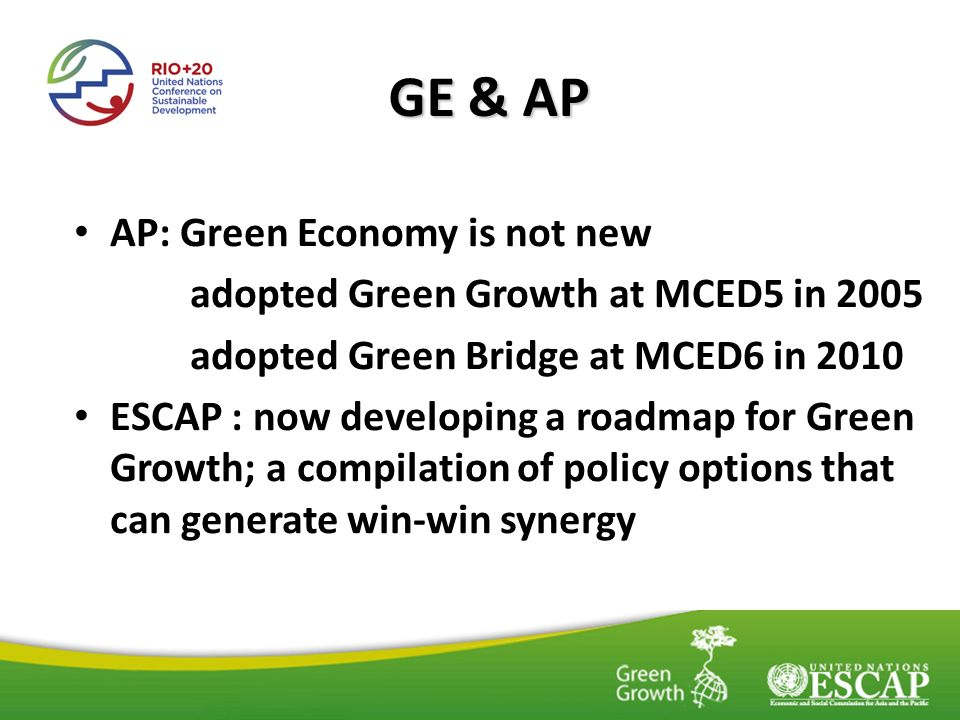AP: Green Economy is not new adopted Green Growth at MCED5 in 2005 adopted Green Bridge at MCED6 in 2010 ESCAP : now developing a roadmap for Green Gr