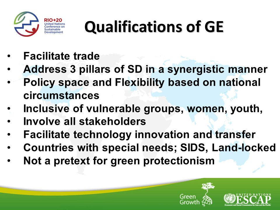 Qualifications of GE Facilitate trade Address 3 pillars of SD in a synergistic manner Policy space and Flexibility based on national circumstances Inclusive of vulnerable groups, women, youth, Involve all stakeholders Facilitate technology innovation and transfer Countries with special needs; SIDS, Land-locked Not a pretext for green protectionism