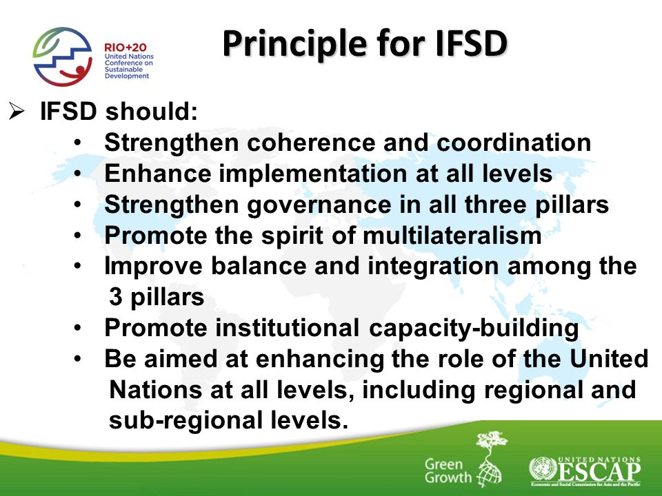 Principle for IFSD IFSD should: Strengthen coherence and coordination Enhance implementation at all levels Strengthen governance in all three pillars Promote the spirit of multilateralism Improve balance and integration among the 3 pillars Promote institutional capacity-building Be aimed at enhancing the role of the United Nations at all levels, including regional and sub-regional levels.