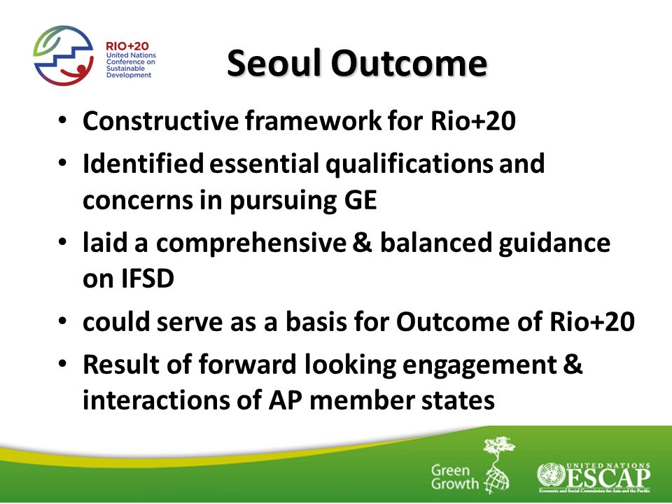 Seoul Outcome Constructive framework for Rio+20 Identified essential qualifications and concerns in pursuing GE laid a comprehensive & balanced guidance on IFSD could serve as a basis for Outcome of Rio+20 Result of forward looking engagement & interactions of AP member states
