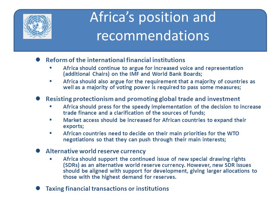 Reform of the international financial institutions Africa should continue to argue for increased voice and representation (additional Chairs) on the IMF and World Bank Boards; Africa should also argue for the requirement that a majority of countries as well as a majority of voting power is required to pass some measures; Resisting protectionism and promoting global trade and investment Africa should press for the speedy implementation of the decision to increase trade finance and a clarification of the sources of funds; Market access should be increased for African countries to expand their exports; African countries need to decide on their main priorities for the WTO negotiations so that they can push through their main interests; Alternative world reserve currency Africa should support the continued issue of new special drawing rights (SDRs) as an alternative world reserve currency.