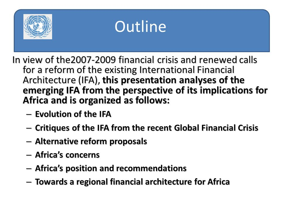 In view of the2007-2009 financial crisis and renewed calls for a reform of the existing International Financial Architecture (IFA), this presentation analyses of the emerging IFA from the perspective of its implications for Africa and is organized as follows: – Evolution of the IFA – Critiques of the IFA from the recent Global Financial Crisis – Alternative reform proposals – Africas concerns – Africas position and recommendations – Towards a regional financial architecture for Africa Outline