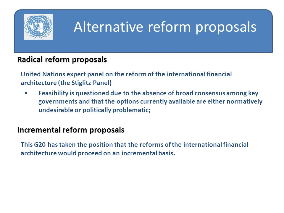 Alternative reform proposals Radical reform proposals United Nations expert panel on the reform of the international financial architecture (the Stiglitz Panel) Feasibility is questioned due to the absence of broad consensus among key governments and that the options currently available are either normatively undesirable or politically problematic; Incremental reform proposals This G20 has taken the position that the reforms of the international financial architecture would proceed on an incremental basis.