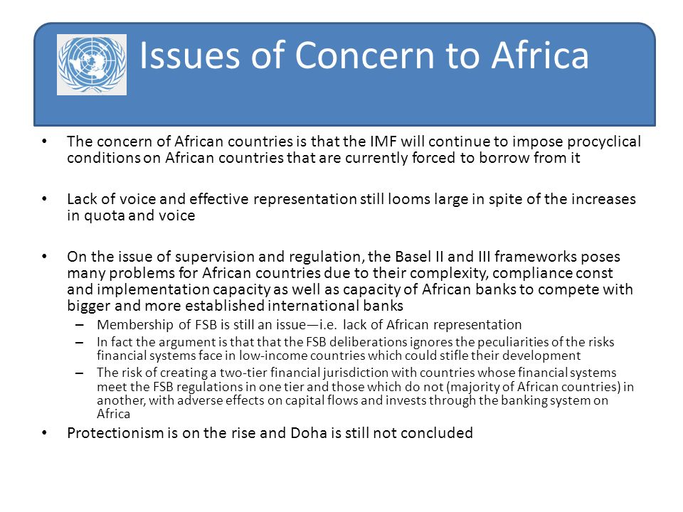 Issues of Concern to Africa The concern of African countries is that the IMF will continue to impose procyclical conditions on African countries that are currently forced to borrow from it Lack of voice and effective representation still looms large in spite of the increases in quota and voice On the issue of supervision and regulation, the Basel II and III frameworks poses many problems for African countries due to their complexity, compliance const and implementation capacity as well as capacity of African banks to compete with bigger and more established international banks – Membership of FSB is still an issuei.e.