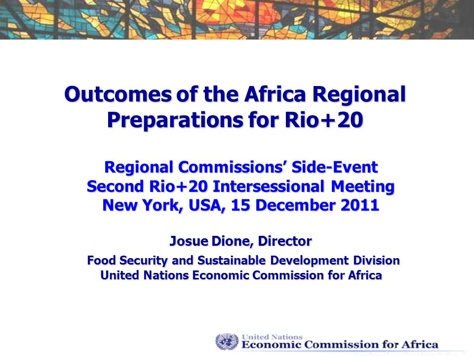 Outcomes of the Africa Regional Preparations for Rio+20 Regional Commissions Side-Event Second Rio+20 Intersessional Meeting New York, USA, 15 December 2011 Josue Dione, Director Food Security and Sustainable Development Division Food Security and Sustainable Development Division United Nations Economic Commission for Africa