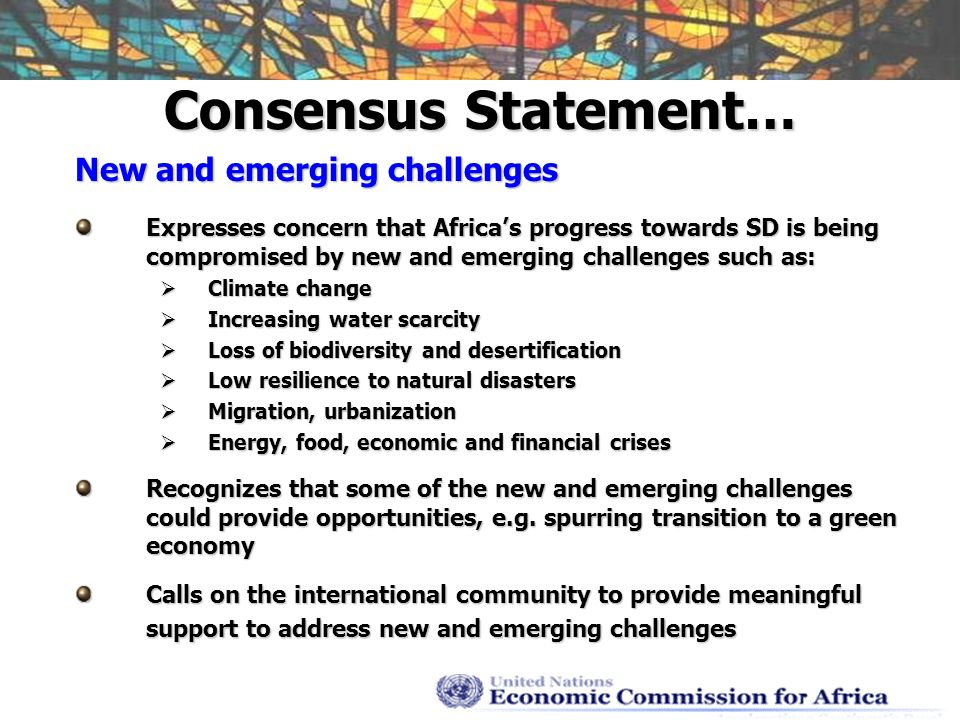 Consensus Statement… New and emerging challenges Expresses concern that Africas progress towards SD is being compromised by new and emerging challenges such as: Climate change Climate change Increasing water scarcity Increasing water scarcity Loss of biodiversity and desertification Loss of biodiversity and desertification Low resilience to natural disasters Low resilience to natural disasters Migration, urbanization Migration, urbanization Energy, food, economic and financial crises Energy, food, economic and financial crises Recognizes that some of the new and emerging challenges could provide opportunities, e.g.