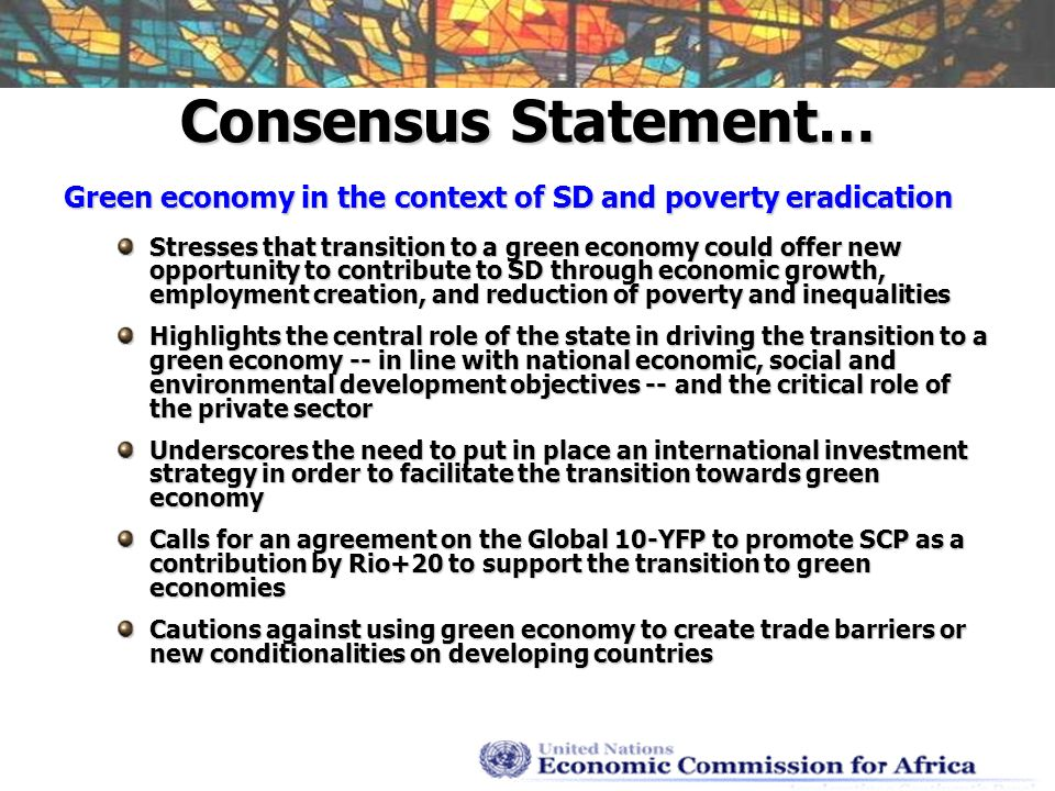 Consensus Statement… Green economy in the context of SD and poverty eradication Stresses that transition to a green economy could offer new opportunity to contribute to SD through economic growth, employment creation, and reduction of poverty and inequalities Highlights the central role of the state in driving the transition to a green economy -- in line with national economic, social and environmental development objectives -- and the critical role of the private sector Underscores the need to put in place an international investment strategy in order to facilitate the transition towards green economy Calls for an agreement on the Global 10-YFP to promote SCP as a contribution by Rio+20 to support the transition to green economies Cautions against using green economy to create trade barriers or new conditionalities on developing countries