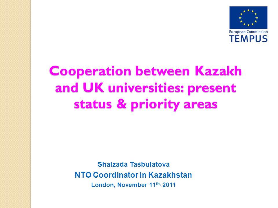 Cooperation between Kazakh and UK universities: present status & priority areas Shaizada Tasbulatova NTO Coordinator in Kazakhstan London, November 11 th, 2011
