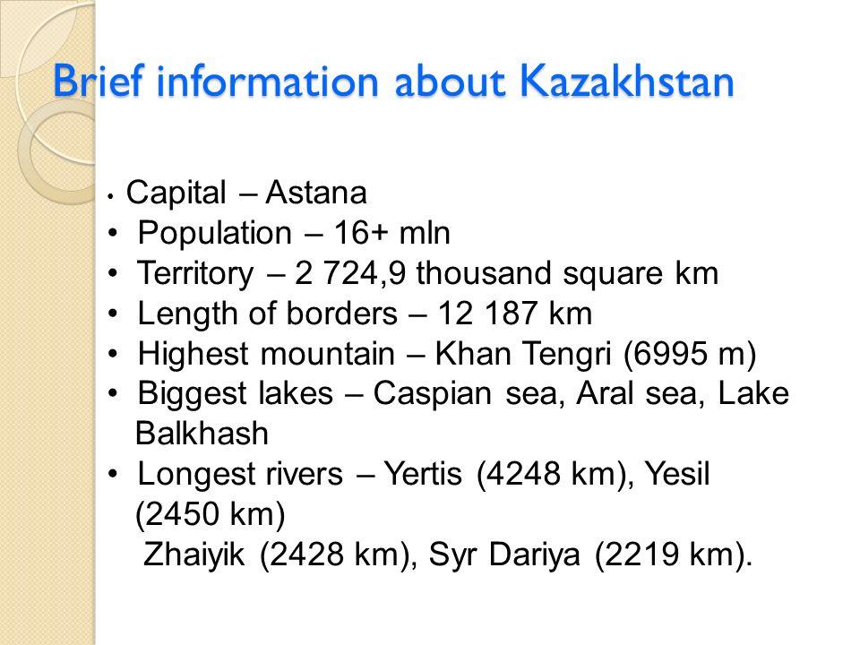 Brief information about Kazakhstan Capital – Astana Population – 16+ mln Territory – 2 724,9 thousand square km Length of borders – 12 187 km Highest mountain – Khan Tengri (6995 m) Biggest lakes – Caspian sea, Aral sea, Lake Balkhash Longest rivers – Yertis (4248 km), Yesil (2450 km) Zhaiyik (2428 km), Syr Dariya (2219 km).