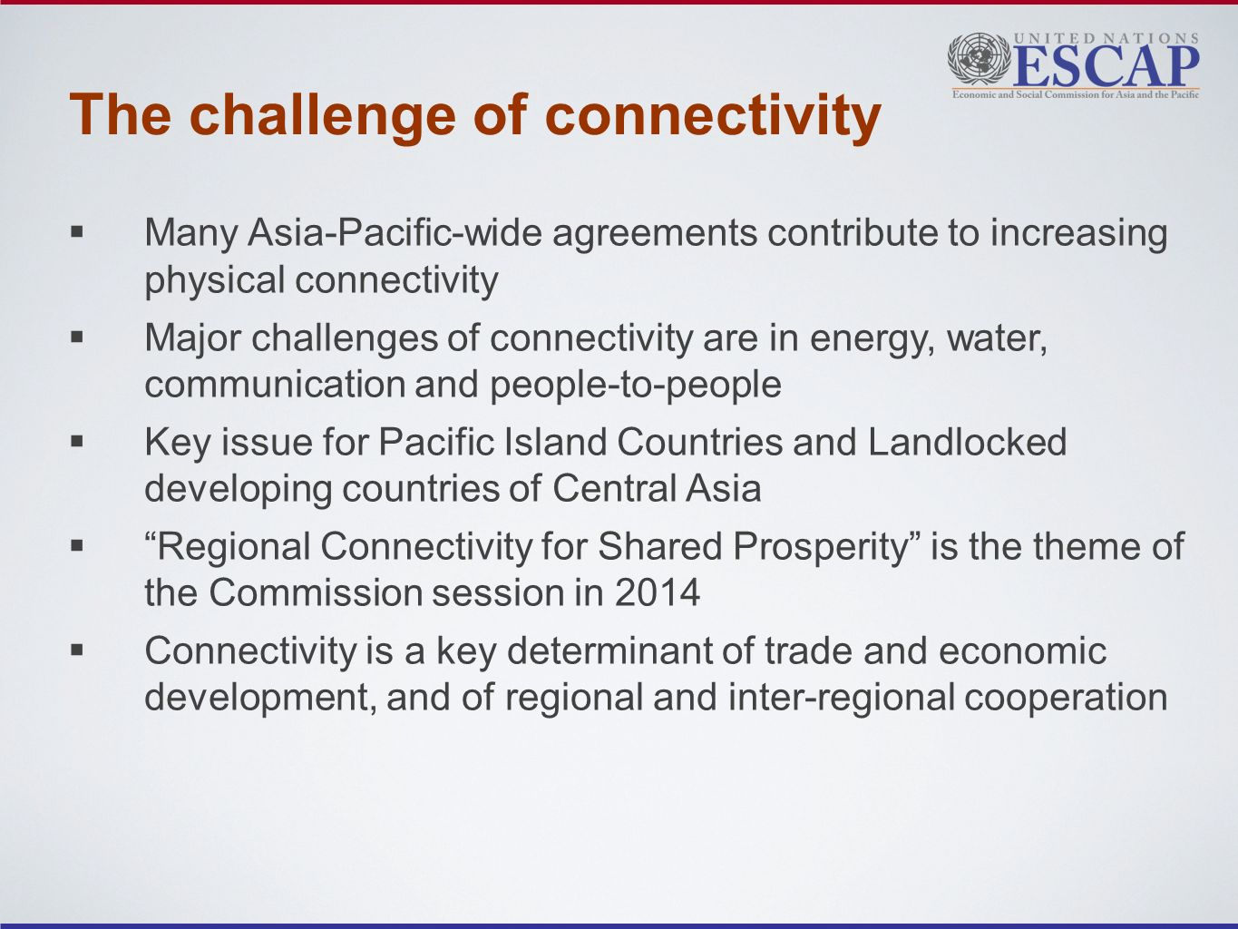 The challenge of connectivity Many Asia-Pacific-wide agreements contribute to increasing physical connectivity Major challenges of connectivity are in energy, water, communication and people-to-people Key issue for Pacific Island Countries and Landlocked developing countries of Central Asia Regional Connectivity for Shared Prosperity is the theme of the Commission session in 2014 Connectivity is a key determinant of trade and economic development, and of regional and inter-regional cooperation