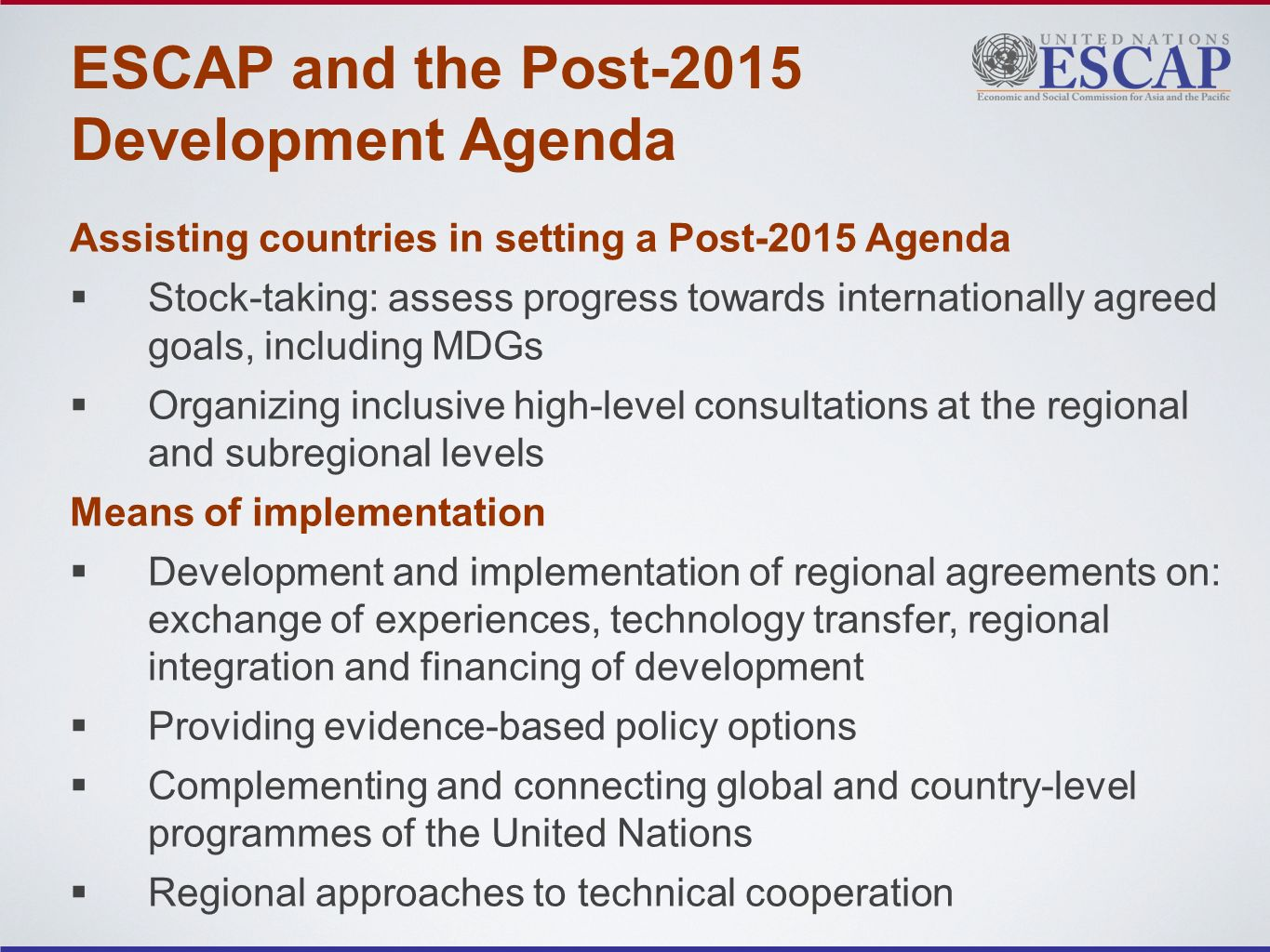 ESCAP and the Post-2015 Development Agenda Assisting countries in setting a Post-2015 Agenda Stock-taking: assess progress towards internationally agreed goals, including MDGs Organizing inclusive high-level consultations at the regional and subregional levels Means of implementation Development and implementation of regional agreements on: exchange of experiences, technology transfer, regional integration and financing of development Providing evidence-based policy options Complementing and connecting global and country-level programmes of the United Nations Regional approaches to technical cooperation