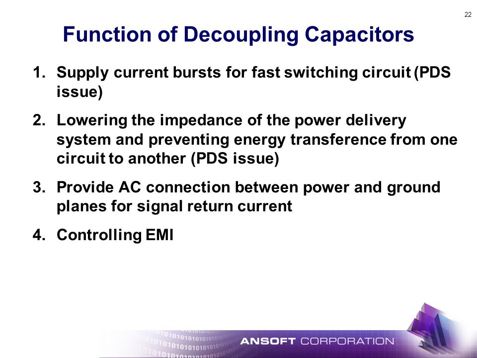 22 Function of Decoupling Capacitors 1.Supply current bursts for fast switching circuit (PDS issue) 2.Lowering the impedance of the power delivery system and preventing energy transference from one circuit to another (PDS issue) 3.Provide AC connection between power and ground planes for signal return current 4.Controlling EMI