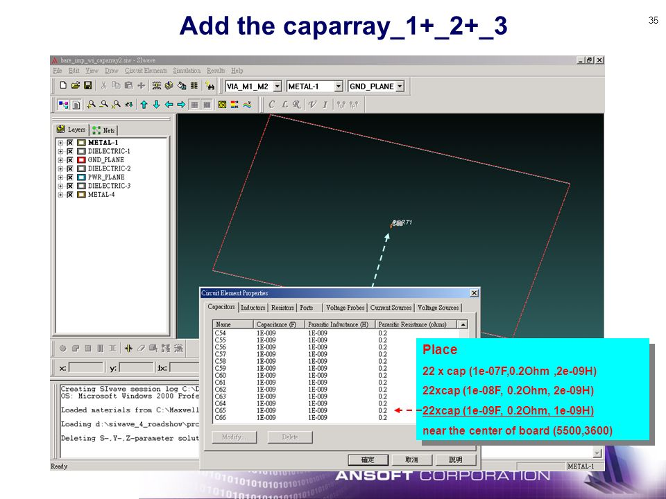 35 Add the caparray_1+_2+_3 Place 22 x cap (1e-07F,0.2Ohm,2e-09H) 22xcap (1e-08F, 0.2Ohm, 2e-09H) 22xcap (1e-09F, 0.2Ohm, 1e-09H) near the center of board (5500,3600) Place 22 x cap (1e-07F,0.2Ohm,2e-09H) 22xcap (1e-08F, 0.2Ohm, 2e-09H) 22xcap (1e-09F, 0.2Ohm, 1e-09H) near the center of board (5500,3600)