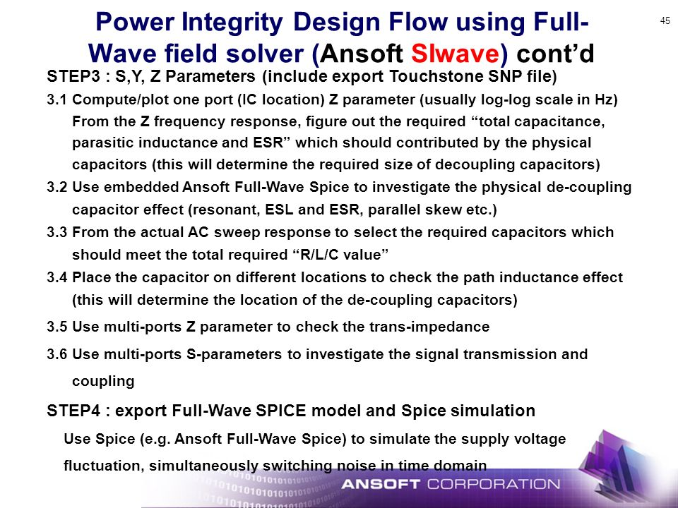 45 Power Integrity Design Flow using Full- Wave field solver (Ansoft SIwave) contd STEP3 : S,Y, Z Parameters (include export Touchstone SNP file) 3.1 Compute/plot one port (IC location) Z parameter (usually log-log scale in Hz) From the Z frequency response, figure out the required total capacitance, parasitic inductance and ESR which should contributed by the physical capacitors (this will determine the required size of decoupling capacitors) 3.2 Use embedded Ansoft Full-Wave Spice to investigate the physical de-coupling capacitor effect (resonant, ESL and ESR, parallel skew etc.) 3.3 From the actual AC sweep response to select the required capacitors which should meet the total required R/L/C value 3.4 Place the capacitor on different locations to check the path inductance effect (this will determine the location of the de-coupling capacitors) 3.5 Use multi-ports Z parameter to check the trans-impedance 3.6 Use multi-ports S-parameters to investigate the signal transmission and coupling STEP4 : export Full-Wave SPICE model and Spice simulation Use Spice (e.g.