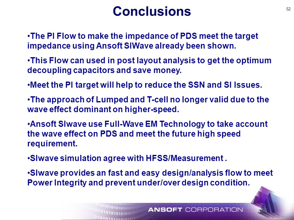52 Conclusions The PI Flow to make the impedance of PDS meet the target impedance using Ansoft SIWave already been shown. This Flow can used in post l