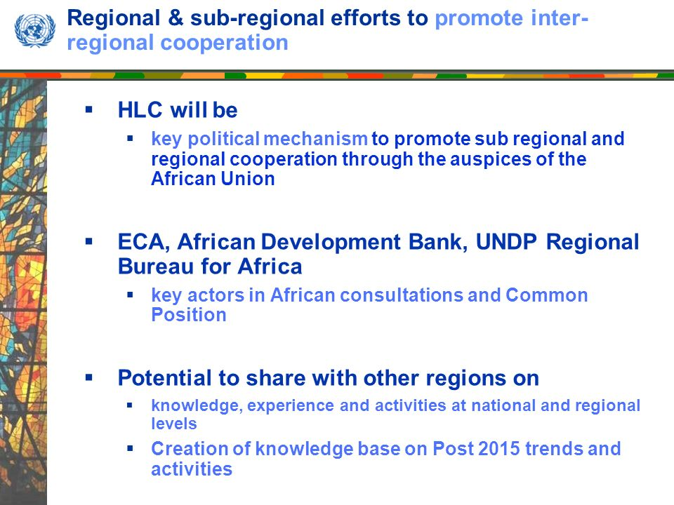 Regional & sub-regional efforts to promote inter- regional cooperation HLC will be key political mechanism to promote sub regional and regional cooperation through the auspices of the African Union ECA, African Development Bank, UNDP Regional Bureau for Africa key actors in African consultations and Common Position Potential to share with other regions on knowledge, experience and activities at national and regional levels Creation of knowledge base on Post 2015 trends and activities