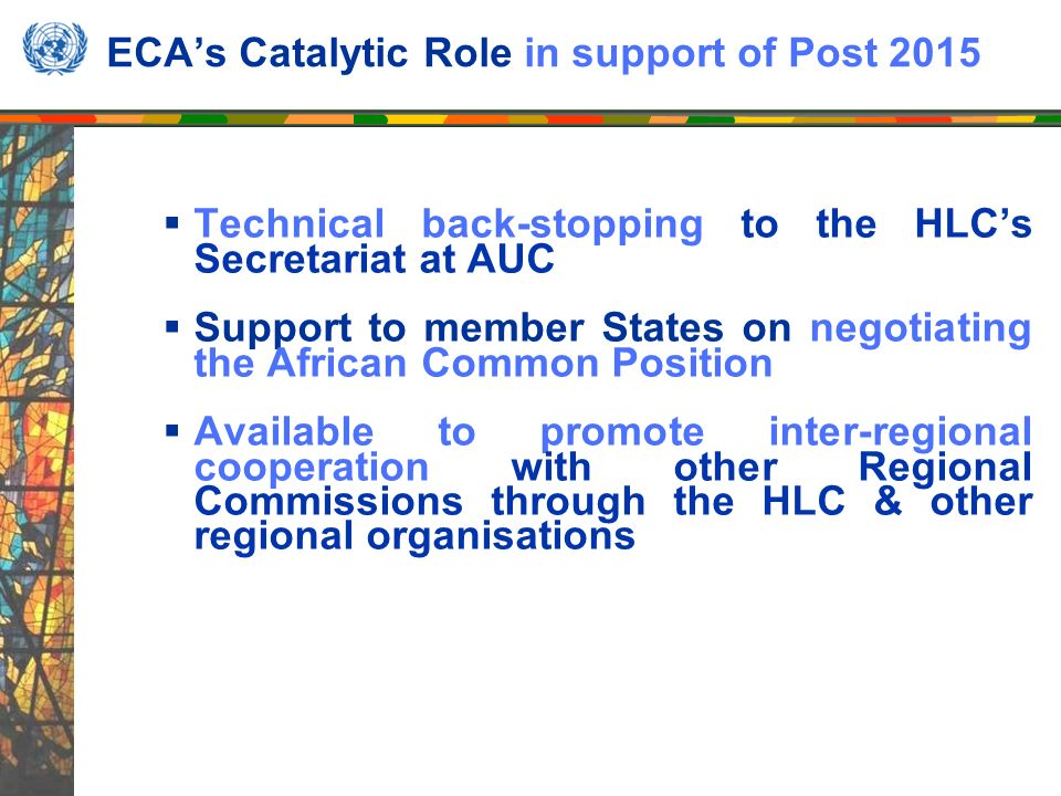 ECAs Catalytic Role in support of Post 2015 Technical back-stopping to the HLCs Secretariat at AUC Support to member States on negotiating the African Common Position Available to promote inter-regional cooperation with other Regional Commissions through the HLC & other regional organisations