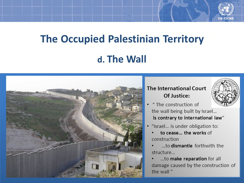 The Occupied Palestinian Territory d. The Wall The International Court Of Justice: The construction of the wall being built by Israel… is contrary to