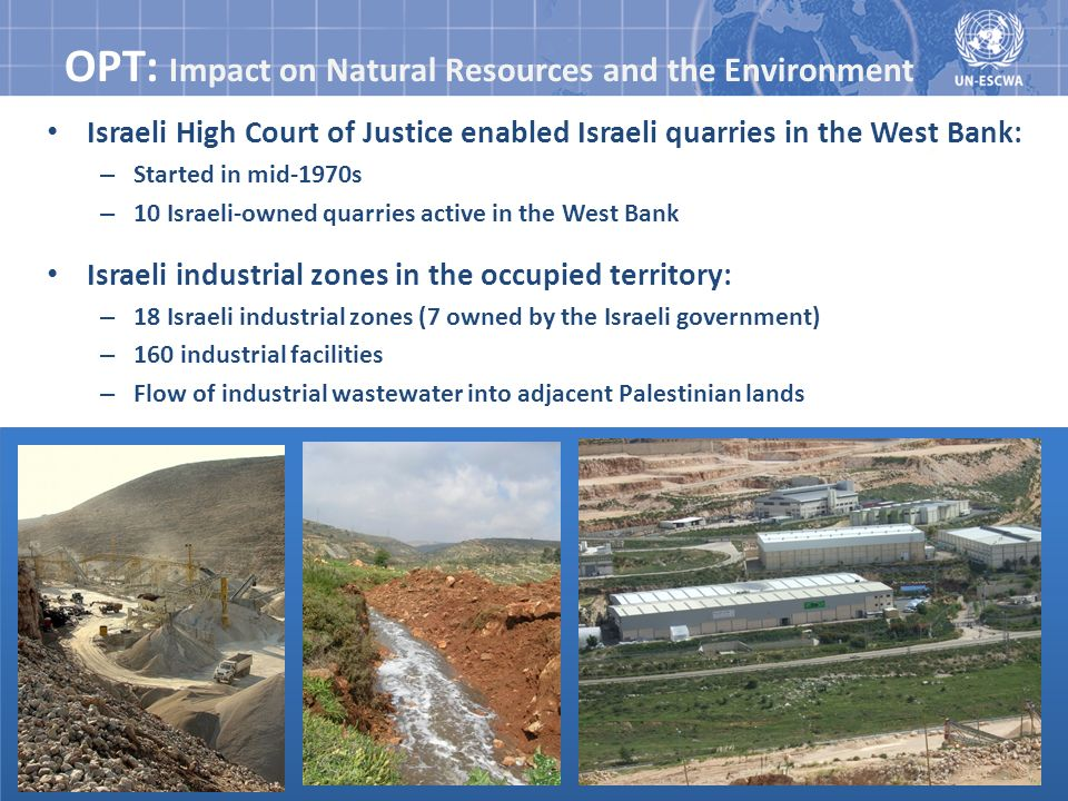 OPT: Impact on Natural Resources and the Environment Israeli High Court of Justice enabled Israeli quarries in the West Bank: – Started in mid-1970s –