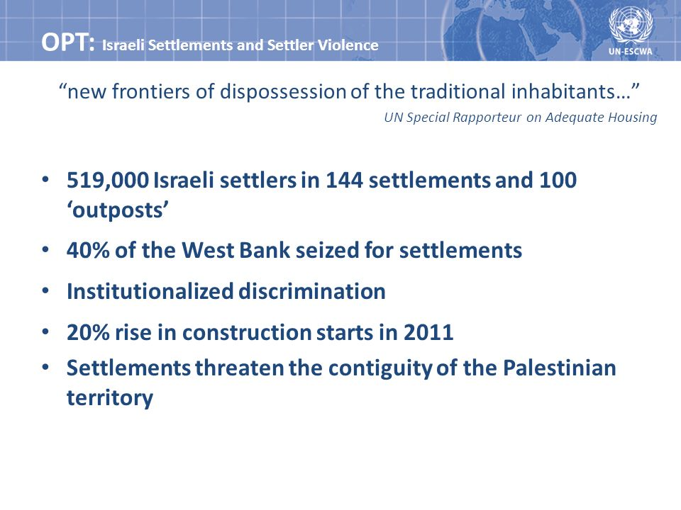 OPT: Israeli Settlements and Settler Violence new frontiers of dispossession of the traditional inhabitants… UN Special Rapporteur on Adequate Housing 519,000 Israeli settlers in 144 settlements and 100 outposts 40% of the West Bank seized for settlements Institutionalized discrimination 20% rise in construction starts in 2011 Settlements threaten the contiguity of the Palestinian territory