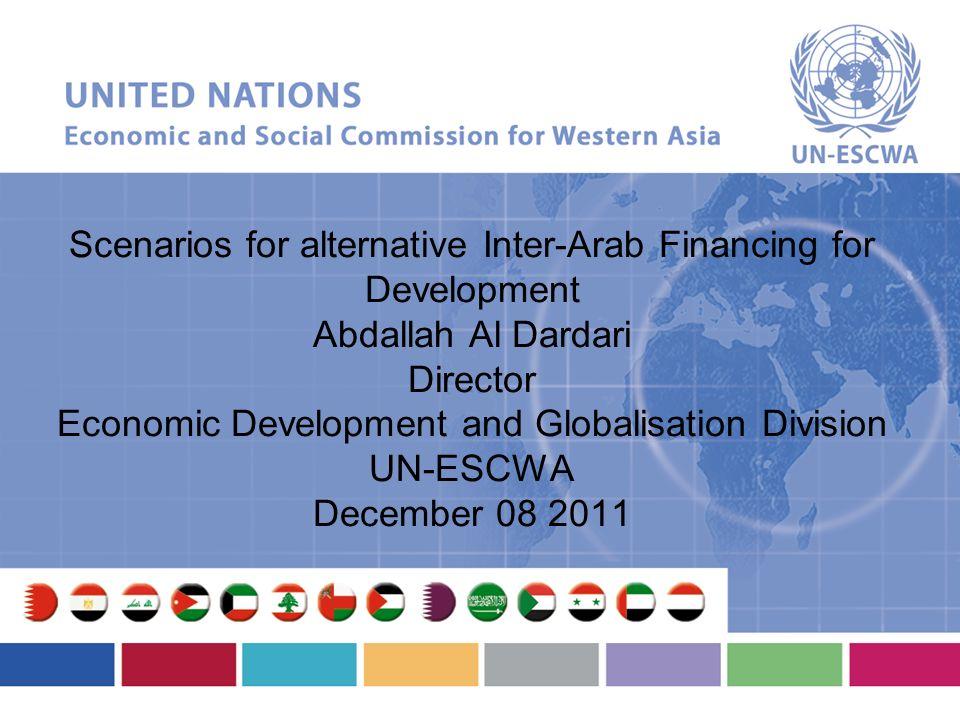 Scenarios for alternative Inter-Arab Financing for Development Abdallah Al Dardari Director Economic Development and Globalisation Division UN-ESCWA December 08 2011