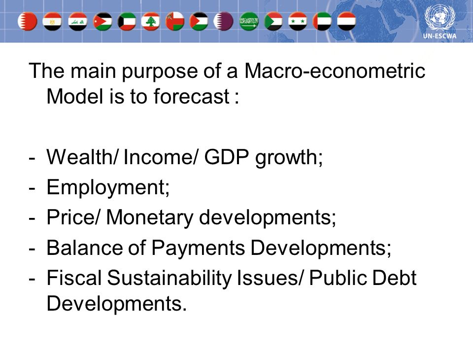 The main purpose of a Macro-econometric Model is to forecast : -Wealth/ Income/ GDP growth; -Employment; -Price/ Monetary developments; -Balance of Pa