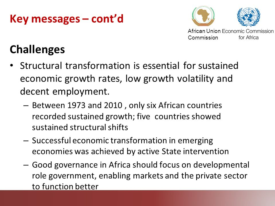African Union Commission Key messages – contd Challenges Structural transformation is essential for sustained economic growth rates, low growth volati