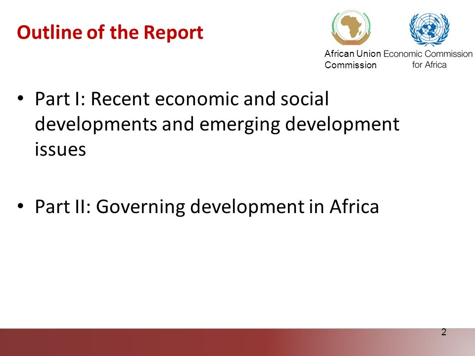 African Union Commission 2 Outline of the Report Part I: Recent economic and social developments and emerging development issues Part II: Governing de