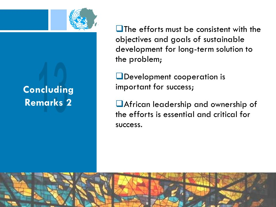 Concluding Remarks 2 The efforts must be consistent with the objectives and goals of sustainable development for long-term solution to the problem; Development cooperation is important for success; African leadership and ownership of the efforts is essential and critical for success.
