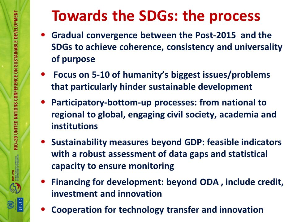 Gradual convergence between the Post-2015 and the SDGs to achieve coherence, consistency and universality of purpose Focus on 5-10 of humanitys biggest issues/problems that particularly hinder sustainable development Participatory-bottom-up processes: from national to regional to global, engaging civil society, academia and institutions Sustainability measures beyond GDP: feasible indicators with a robust assessment of data gaps and statistical capacity to ensure monitoring Financing for development: beyond ODA, include credit, investment and innovation Cooperation for technology transfer and innovation Towards the SDGs: the process