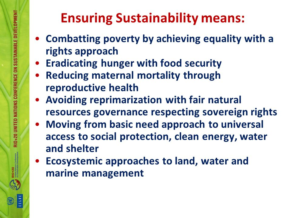 Ensuring Sustainability means: Combatting poverty by achieving equality with a rights approach Eradicating hunger with food security Reducing maternal mortality through reproductive health Avoiding reprimarization with fair natural resources governance respecting sovereign rights Moving from basic need approach to universal access to social protection, clean energy, water and shelter Ecosystemic approaches to land, water and marine management