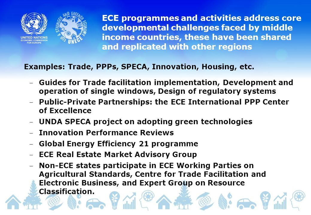 ECE programmes and activities address core developmental challenges faced by middle income countries, these have been shared and replicated with other regions Guides for Trade facilitation implementation, Development and operation of single windows, Design of regulatory systems Public-Private Partnerships: the ECE International PPP Center of Excellence UNDA SPECA project on adopting green technologies Innovation Performance Reviews Global Energy Efficiency 21 programme ECE Real Estate Market Advisory Group Non-ECE states participate in ECE Working Parties on Agricultural Standards, Centre for Trade Facilitation and Electronic Business, and Expert Group on Resource Classification.