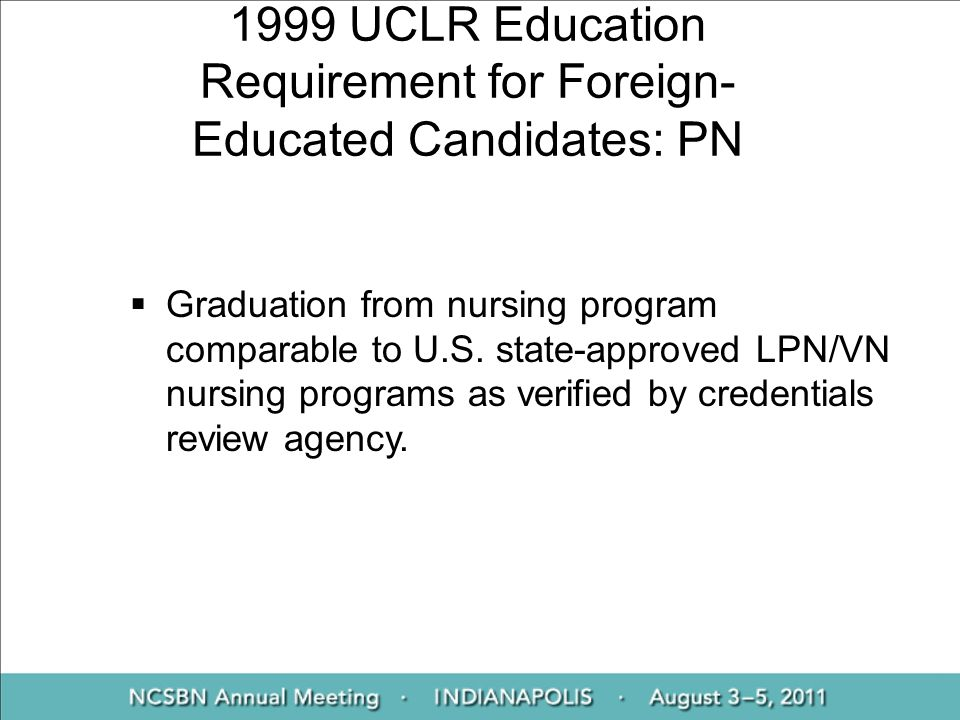1999 UCLR Education Requirement for Foreign- Educated Candidates: PN Graduation from nursing program comparable to U.S. state-approved LPN/VN nursing