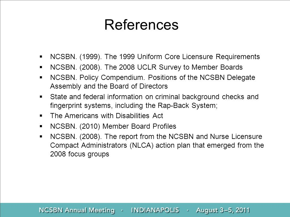 References NCSBN. (1999). The 1999 Uniform Core Licensure Requirements NCSBN. (2008). The 2008 UCLR Survey to Member Boards NCSBN. Policy Compendium.