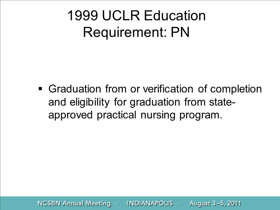 1999 UCLR Education Requirement: PN Graduation from or verification of completion and eligibility for graduation from state- approved practical nursin