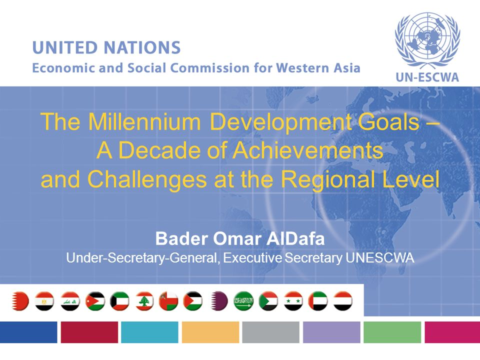 The Millennium Development Goals – A Decade of Achievements and Challenges at the Regional Level Bader Omar AlDafa Under-Secretary-General, Executive Secretary UNESCWA