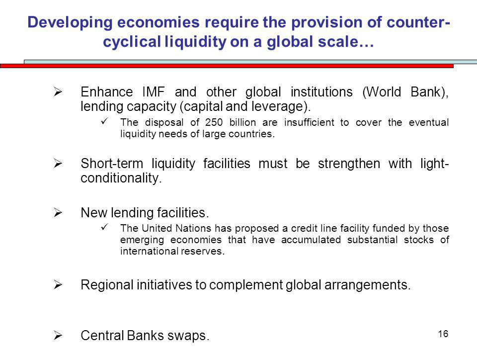 16 Developing economies require the provision of counter- cyclical liquidity on a global scale… Enhance IMF and other global institutions (World Bank), lending capacity (capital and leverage).