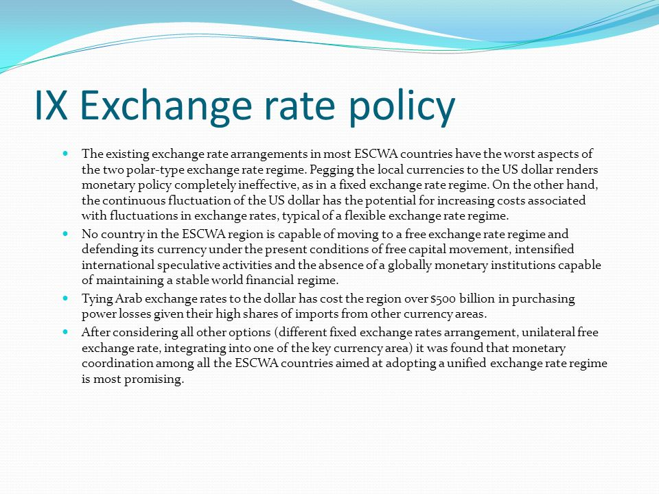 IX Exchange rate policy The existing exchange rate arrangements in most ESCWA countries have the worst aspects of the two polar-type exchange rate regime.