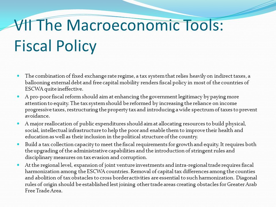 VII The Macroeconomic Tools: Fiscal Policy The combination of fixed exchange rate regime, a tax system that relies heavily on indirect taxes, a ballooning external debt and free capital mobility renders fiscal policy in most of the countries of ESCWA quite ineffective.