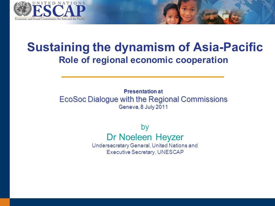 Presentation at EcoSoc Dialogue with the Regional Commissions Geneva, 8 July 2011 Sustaining the dynamism of Asia-Pacific Role of regional economic cooperation Presentation at EcoSoc Dialogue with the Regional Commissions Geneva, 8 July 2011 by Dr Noeleen Heyzer Undersecretary General, United Nations and Executive Secretary, UNESCAP