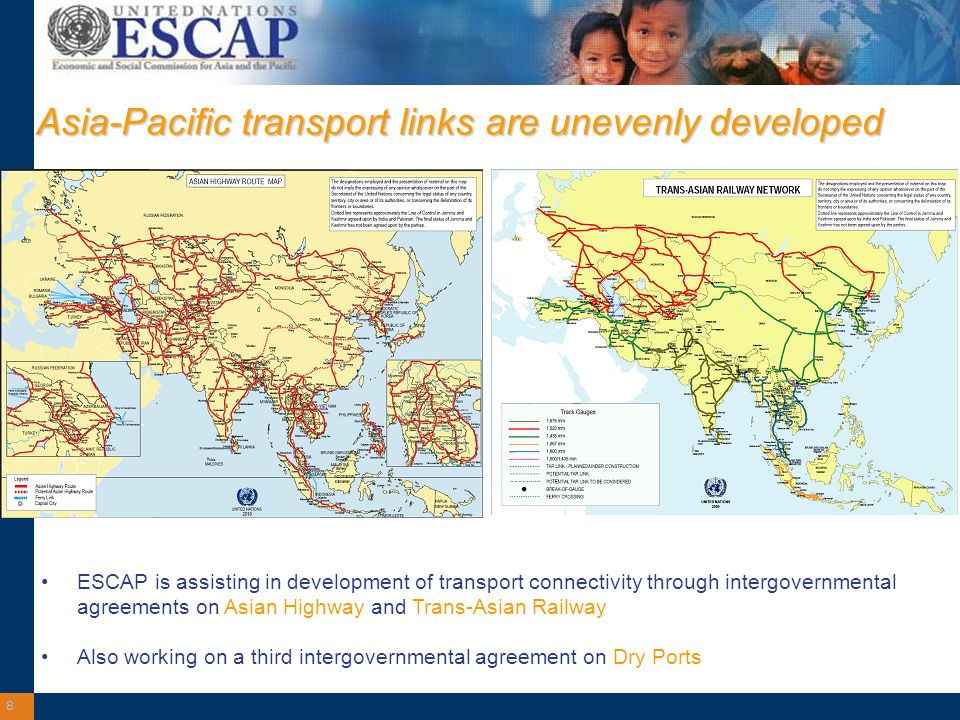 8 Asia-Pacific transport links are unevenly developed ESCAP is assisting in development of transport connectivity through intergovernmental agreements on Asian Highway and Trans-Asian Railway Also working on a third intergovernmental agreement on Dry Ports