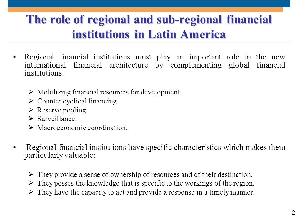 2 The role of regional and sub-regional financial institutions in Latin America Regional financial institutions must play an important role in the new