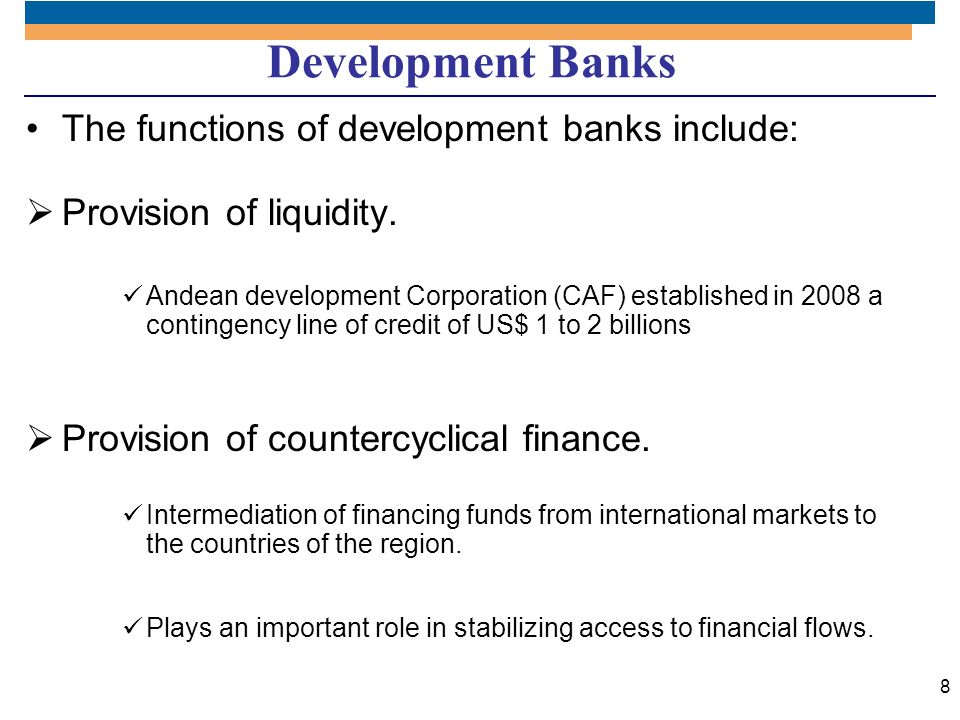 8 Development Banks The functions of development banks include: Provision of liquidity. Andean development Corporation (CAF) established in 2008 a con