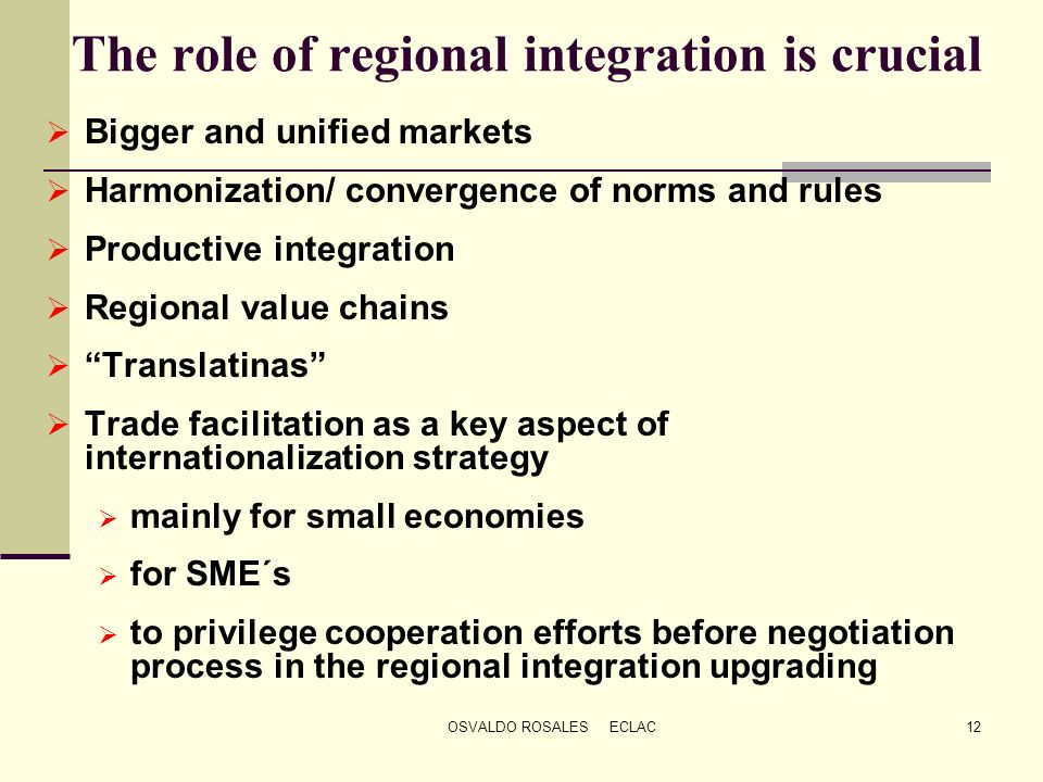 OSVALDO ROSALES ECLAC12 The role of regional integration is crucial Bigger and unified markets Harmonization/ convergence of norms and rules Productiv