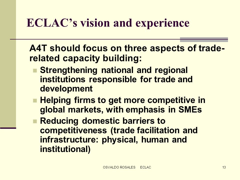 OSVALDO ROSALES ECLAC13 ECLACs vision and experience A4T should focus on three aspects of trade- related capacity building: Strengthening national and