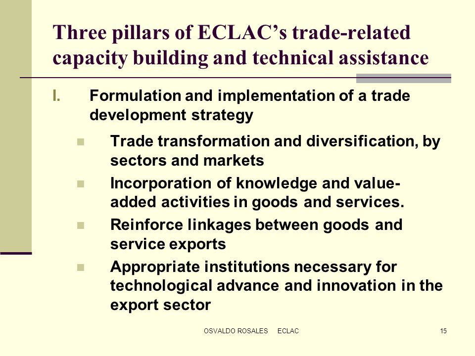 OSVALDO ROSALES ECLAC15 Three pillars of ECLACs trade-related capacity building and technical assistance I.Formulation and implementation of a trade d