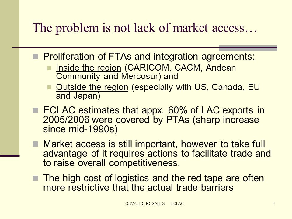 OSVALDO ROSALES ECLAC6 The problem is not lack of market access… Proliferation of FTAs and integration agreements: Inside the region (CARICOM, CACM, A