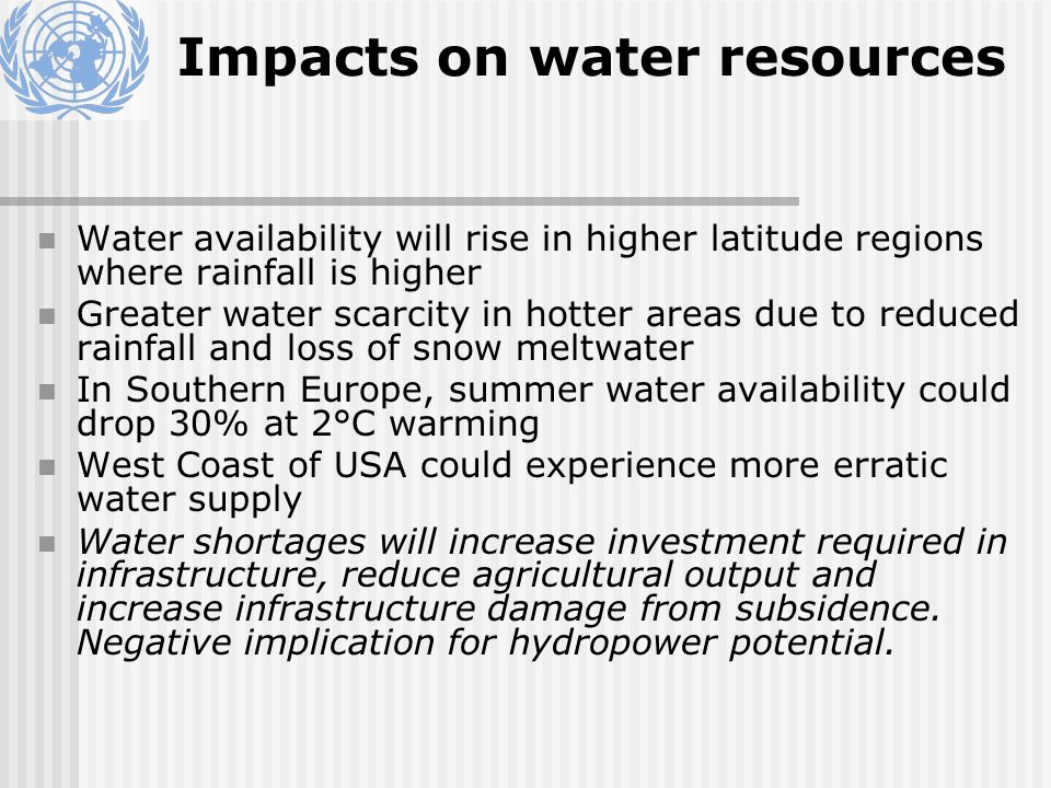 Impacts on water resources Water availability will rise in higher latitude regions where rainfall is higher Greater water scarcity in hotter areas due to reduced rainfall and loss of snow meltwater In Southern Europe, summer water availability could drop 30% at 2°C warming West Coast of USA could experience more erratic water supply Water shortages will increase investment required in infrastructure, reduce agricultural output and increase infrastructure damage from subsidence.