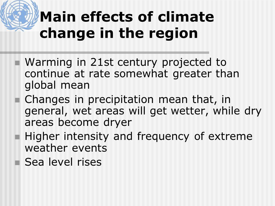 Main effects of climate change in the region Warming in 21st century projected to continue at rate somewhat greater than global mean Changes in precipitation mean that, in general, wet areas will get wetter, while dry areas become dryer Higher intensity and frequency of extreme weather events Sea level rises