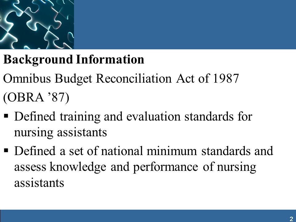 2 Background Information Omnibus Budget Reconciliation Act of 1987 (OBRA 87) Defined training and evaluation standards for nursing assistants Defined